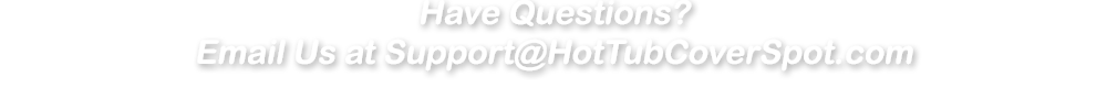 Email us at Support@HotTubCoverSpot.com